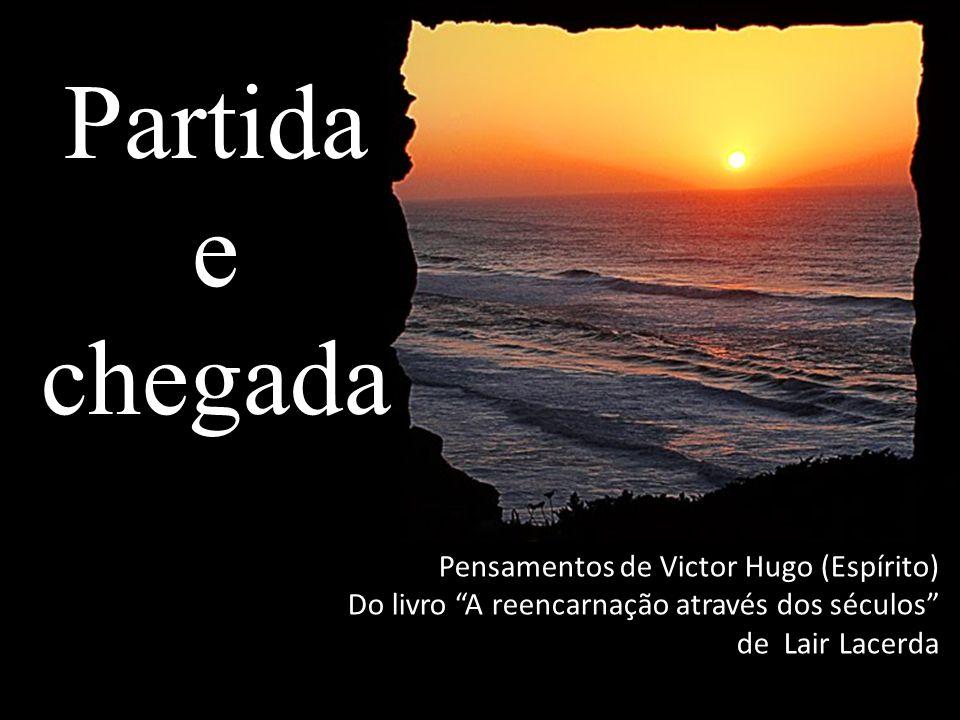 """Partida e chegada Pensamentos de Victor Hugo (Espírito) Do livro """"A reencarnação através dos séculos"""" de Lair Lacerda"""
