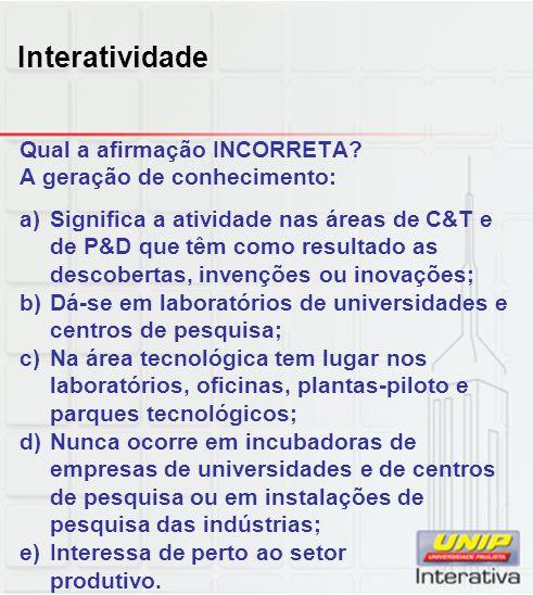 Interatividade Qual a afirmação INCORRETA? A geração de conhecimento: a)Significa a atividade nas áreas de C&T e de P&D que têm como resultado as desc