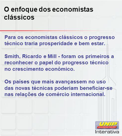 O enfoque dos economistas clássicos Para os economistas clássicos o progresso técnico traria prosperidade e bem estar. Smith, Ricardo e Mill - foram o