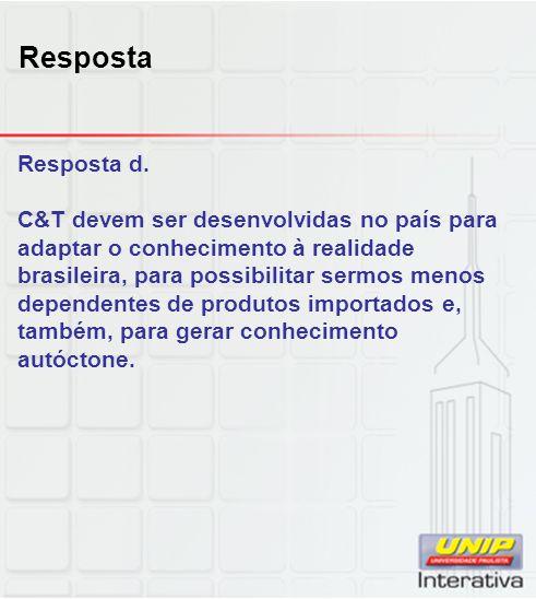 Resposta Resposta d. C&T devem ser desenvolvidas no país para adaptar o conhecimento à realidade brasileira, para possibilitar sermos menos dependente