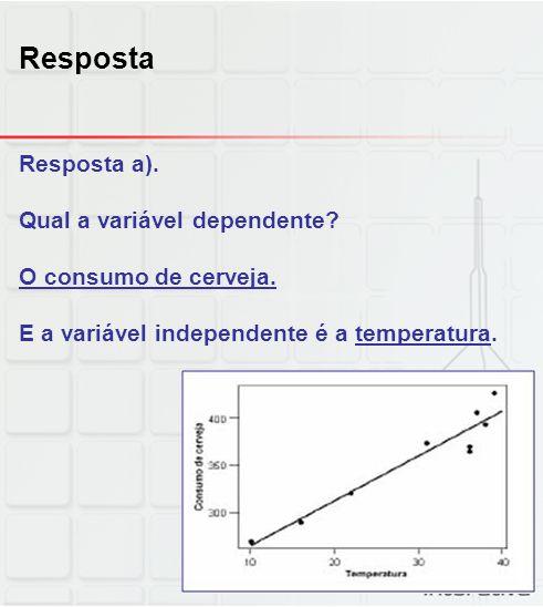 Resposta Resposta a). Qual a variável dependente? O consumo de cerveja. E a variável independente é a temperatura.