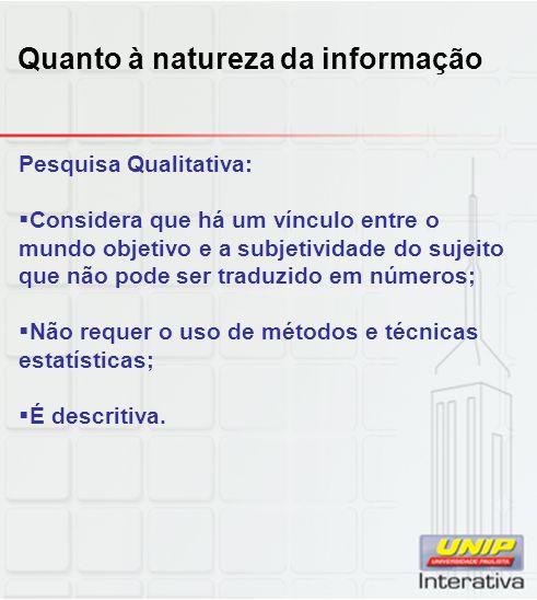 Pesquisa Qualitativa:  Considera que há um vínculo entre o mundo objetivo e a subjetividade do sujeito que não pode ser traduzido em números;  Não r
