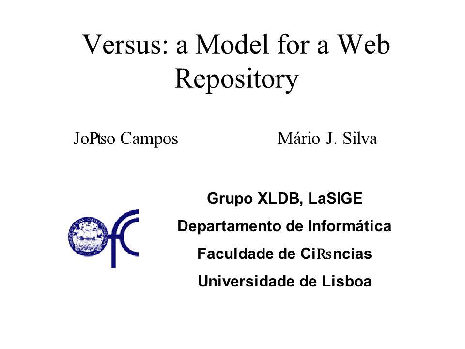 Versus: a Model for a Web Repository Jo₧o CamposMário J. Silva Grupo XLDB, LaSIGE Departamento de Informática Faculdade de Ci ₨ ncias Universidade de