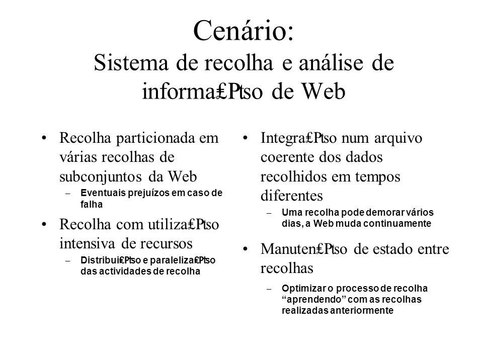 Cenário: Sistema de recolha e análise de informa₤₧o de Web Recolha particionada em várias recolhas de subconjuntos da Web – Eventuais prejuízos em caso de falha Recolha com utiliza₤₧o intensiva de recursos – Distribui₤₧o e paraleliza₤₧o das actividades de recolha Integra₤₧o num arquivo coerente dos dados recolhidos em tempos diferentes – Uma recolha pode demorar vários dias, a Web muda continuamente Manuten₤₧o de estado entre recolhas – Optimizar o processo de recolha aprendendo com as recolhas realizadas anteriormente