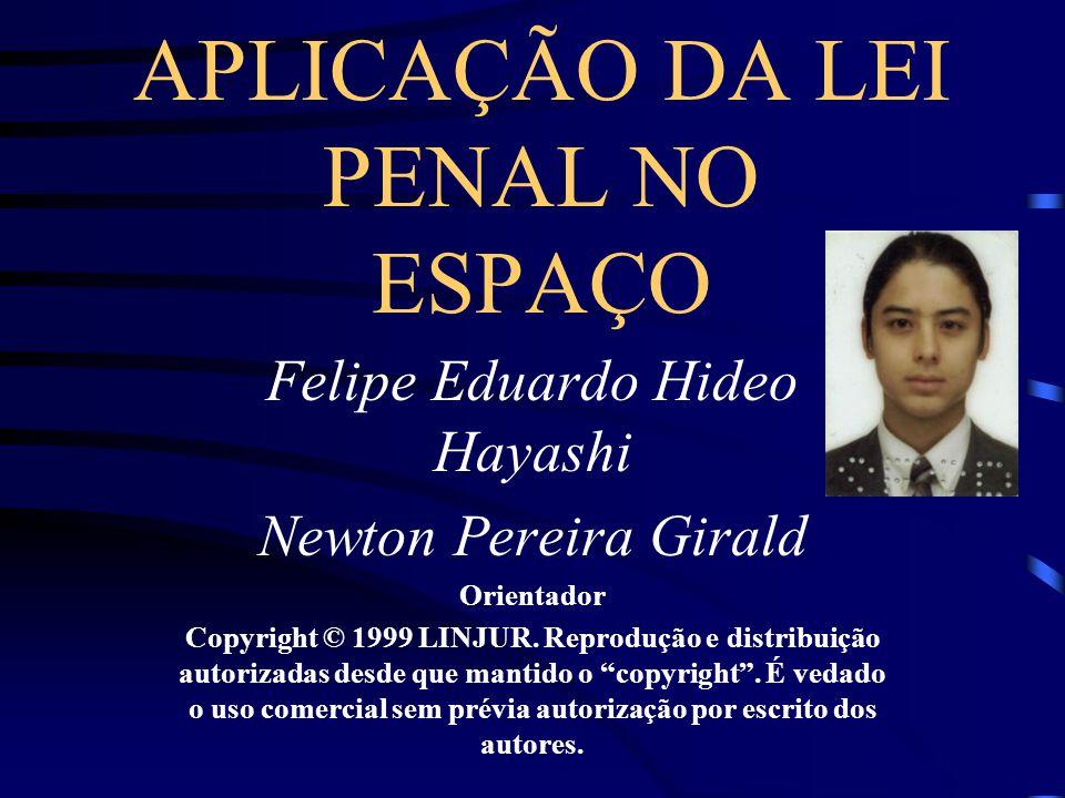 APLICAÇÃO DA LEI PENAL NO ESPAÇO Felipe Eduardo Hideo Hayashi Newton Pereira Girald Orientador Copyright © 1999 LINJUR.