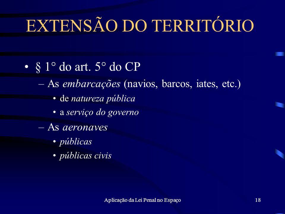 Aplicação da Lei Penal no Espaço18 EXTENSÃO DO TERRITÓRIO § 1° do art.