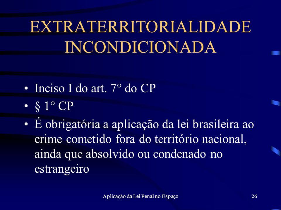 Aplicação da Lei Penal no Espaço26 EXTRATERRITORIALIDADE INCONDICIONADA Inciso I do art.
