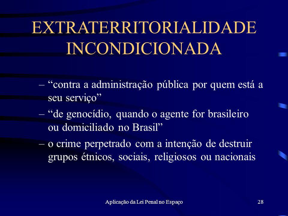 Aplicação da Lei Penal no Espaço28 – contra a administração pública por quem está a seu serviço – de genocídio, quando o agente for brasileiro ou domiciliado no Brasil –o crime perpetrado com a intenção de destruir grupos étnicos, sociais, religiosos ou nacionais EXTRATERRITORIALIDADE INCONDICIONADA