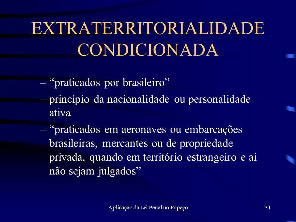 Aplicação da Lei Penal no Espaço31 EXTRATERRITORIALIDADE CONDICIONADA – praticados por brasileiro –princípio da nacionalidade ou personalidade ativa – praticados em aeronaves ou embarcações brasileiras, mercantes ou de propriedade privada, quando em território estrangeiro e aí não sejam julgados