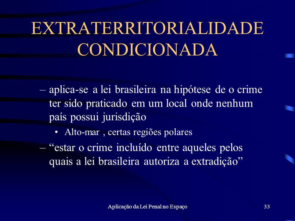 Aplicação da Lei Penal no Espaço33 EXTRATERRITORIALIDADE CONDICIONADA –aplica-se a lei brasileira na hipótese de o crime ter sido praticado em um local onde nenhum país possui jurisdição Alto-mar, certas regiões polares – estar o crime incluído entre aqueles pelos quais a lei brasileira autoriza a extradição