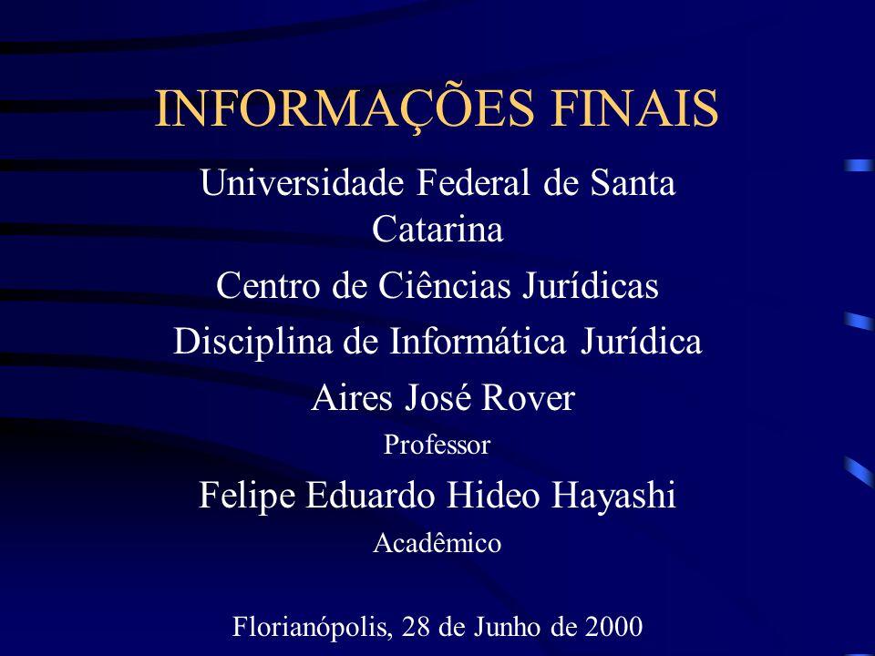 INFORMAÇÕES FINAIS Universidade Federal de Santa Catarina Centro de Ciências Jurídicas Disciplina de Informática Jurídica Aires José Rover Professor Felipe Eduardo Hideo Hayashi Acadêmico Florianópolis, 28 de Junho de 2000 Florianópolis, 26 de junho de 2000.