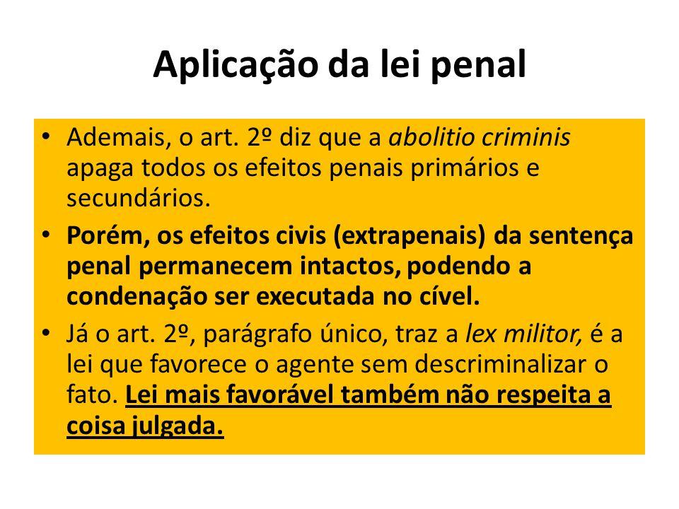 Aplicação da lei penal Ademais, o art. 2º diz que a abolitio criminis apaga todos os efeitos penais primários e secundários. Porém, os efeitos civis (