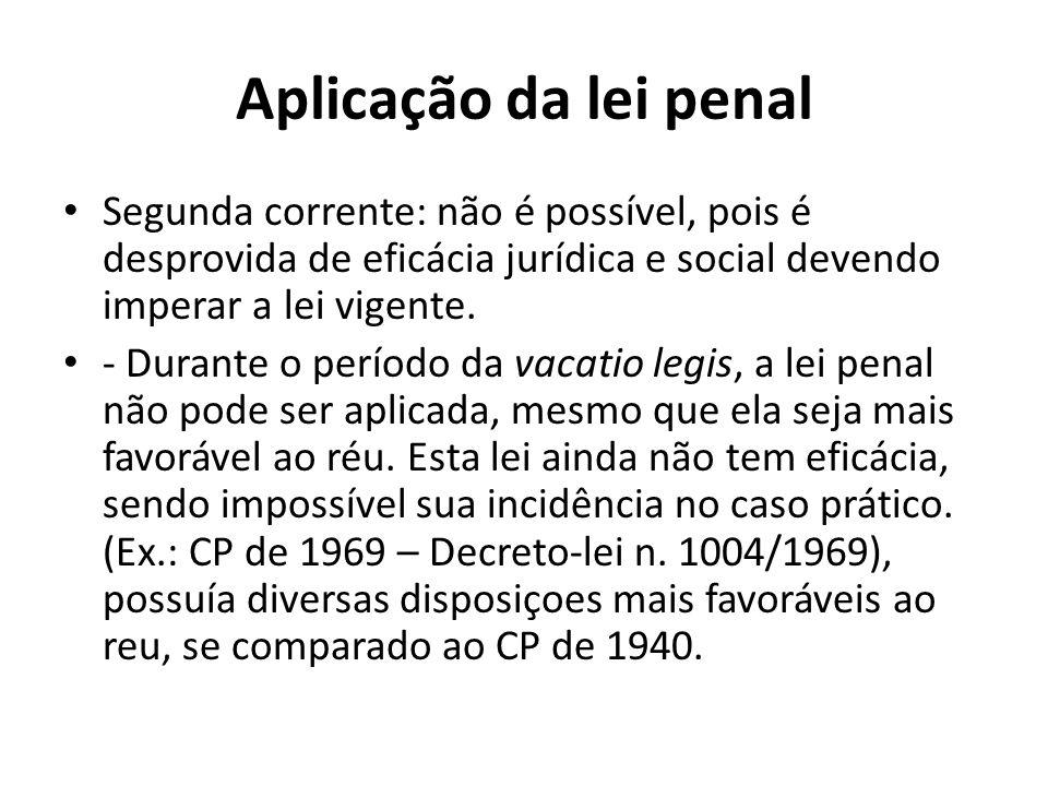 Aplicação da lei penal Segunda corrente: não é possível, pois é desprovida de eficácia jurídica e social devendo imperar a lei vigente. - Durante o pe