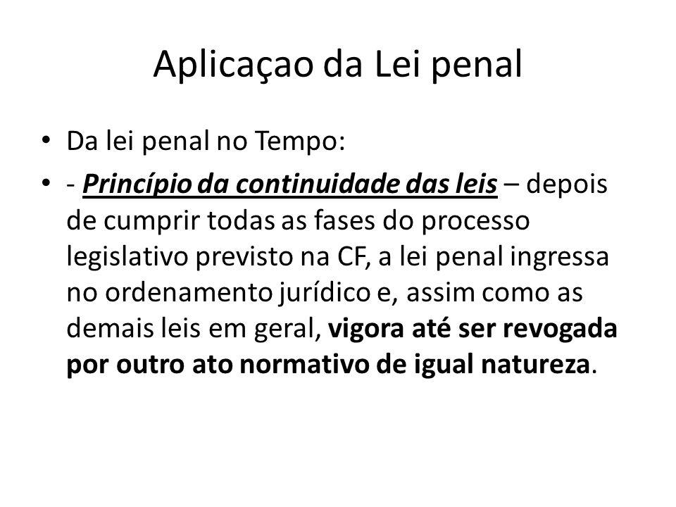 Aplicaçao da Lei penal Da lei penal no Tempo: - Princípio da continuidade das leis – depois de cumprir todas as fases do processo legislativo previsto