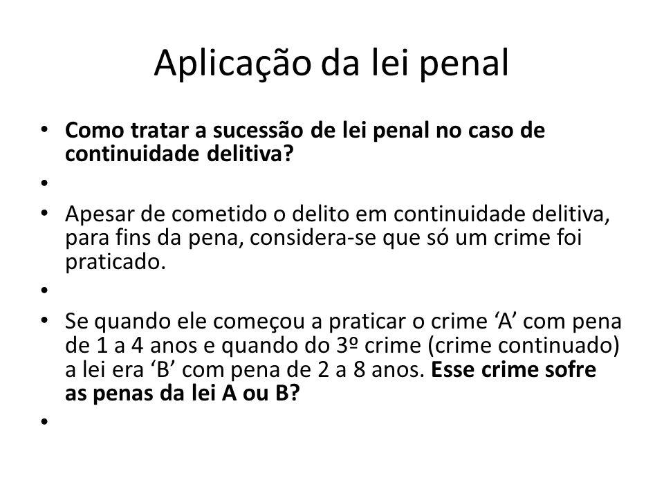 Aplicação da lei penal Como tratar a sucessão de lei penal no caso de continuidade delitiva? Apesar de cometido o delito em continuidade delitiva, par