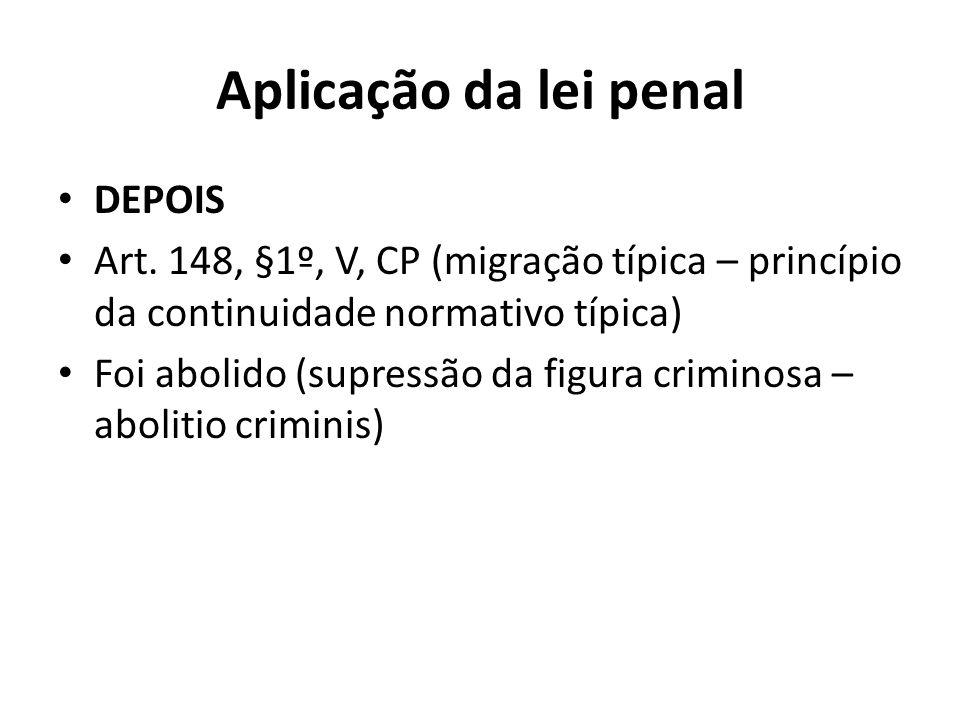 Aplicação da lei penal DEPOIS Art. 148, §1º, V, CP (migração típica – princípio da continuidade normativo típica) Foi abolido (supressão da figura cri
