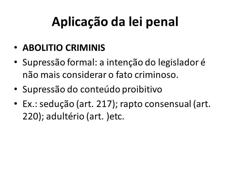 Aplicação da lei penal ABOLITIO CRIMINIS Supressão formal: a intenção do legislador é não mais considerar o fato criminoso. Supressão do conteúdo proi