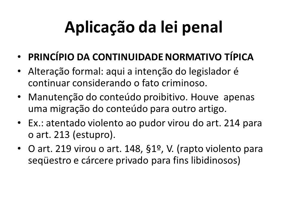 Aplicação da lei penal PRINCÍPIO DA CONTINUIDADE NORMATIVO TÍPICA Alteração formal: aqui a intenção do legislador é continuar considerando o fato crim