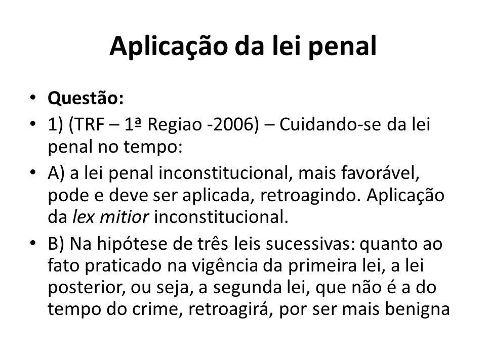 Aplicação da lei penal Questão: 1) (TRF – 1ª Regiao -2006) – Cuidando-se da lei penal no tempo: A) a lei penal inconstitucional, mais favorável, pode