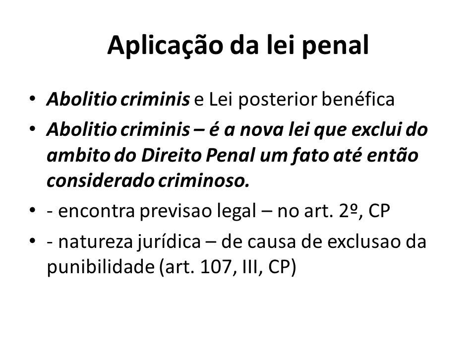 Aplicação da lei penal Abolitio criminis e Lei posterior benéfica Abolitio criminis – é a nova lei que exclui do ambito do Direito Penal um fato até e