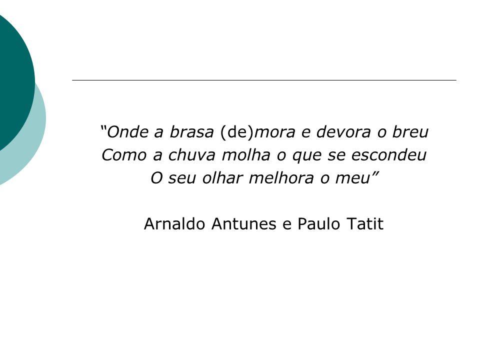 Onde a brasa (de)mora e devora o breu Como a chuva molha o que se escondeu O seu olhar melhora o meu Arnaldo Antunes e Paulo Tatit