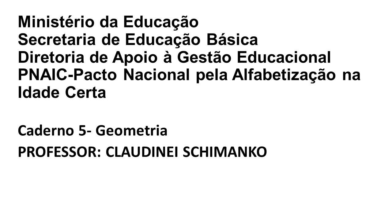 Ministério da Educação Secretaria de Educação Básica Diretoria de Apoio à Gestão Educacional PNAIC-Pacto Nacional pela Alfabetização na Idade Certa Caderno 5- Geometria PROFESSOR: CLAUDINEI SCHIMANKO