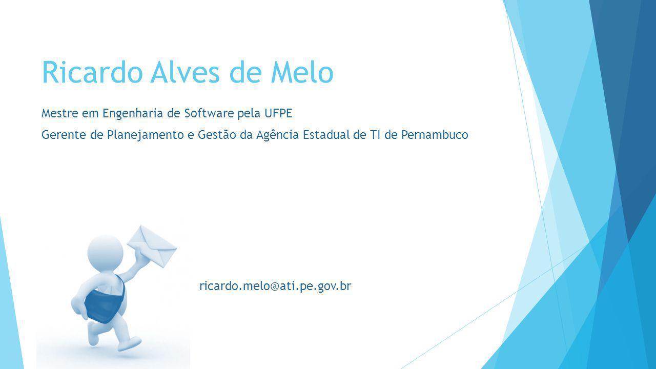 Ricardo Alves de Melo Mestre em Engenharia de Software pela UFPE Gerente de Planejamento e Gestão da Agência Estadual de TI de Pernambuco ricardo.melo