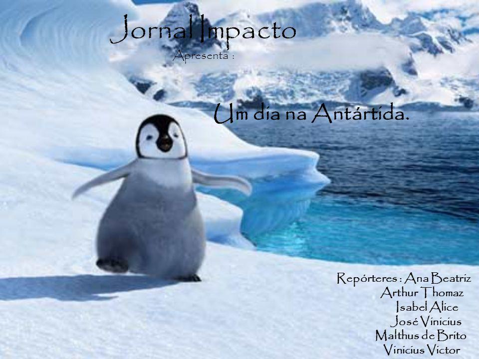 Jornal Impacto Apresenta : Um dia na Antártida. Repórteres : Ana Beatriz Arthur Thomaz Isabel Alice José Vinicius Malthus de Brito Vinicius Victor