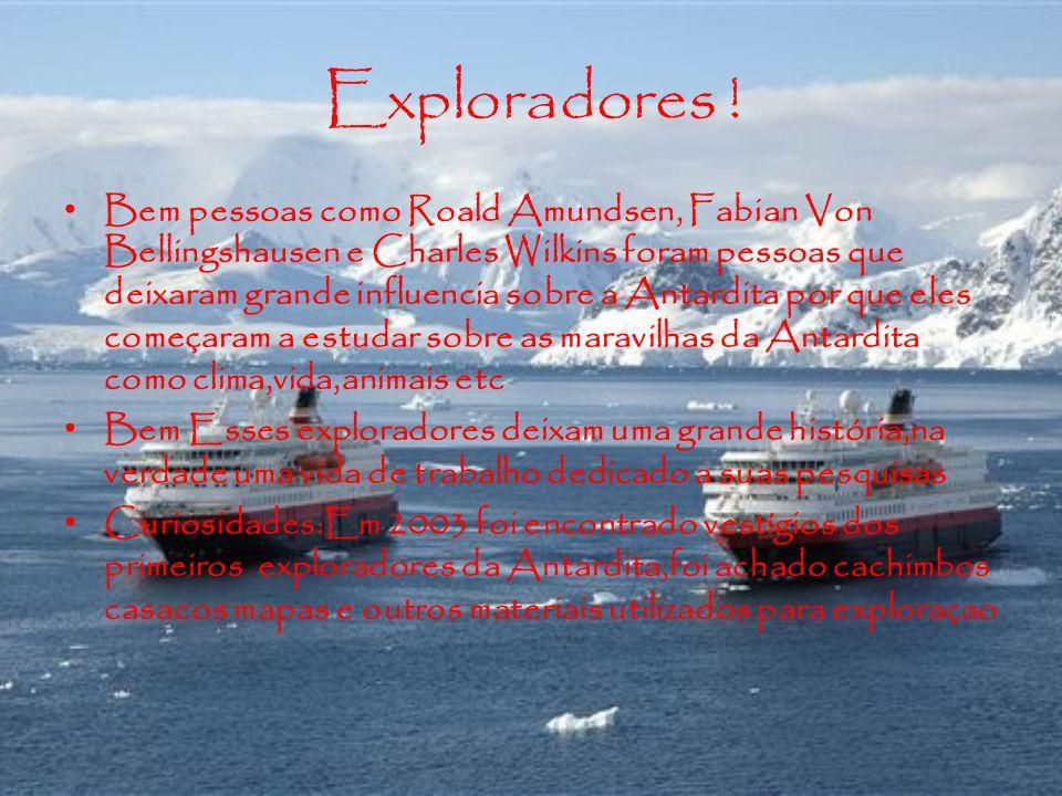 Exploradores ! Bem pessoas como Roald Amundsen, Fabian Von Bellingshausen e Charles Wilkins foram pessoas que deixaram grande influencia sobre a Antar