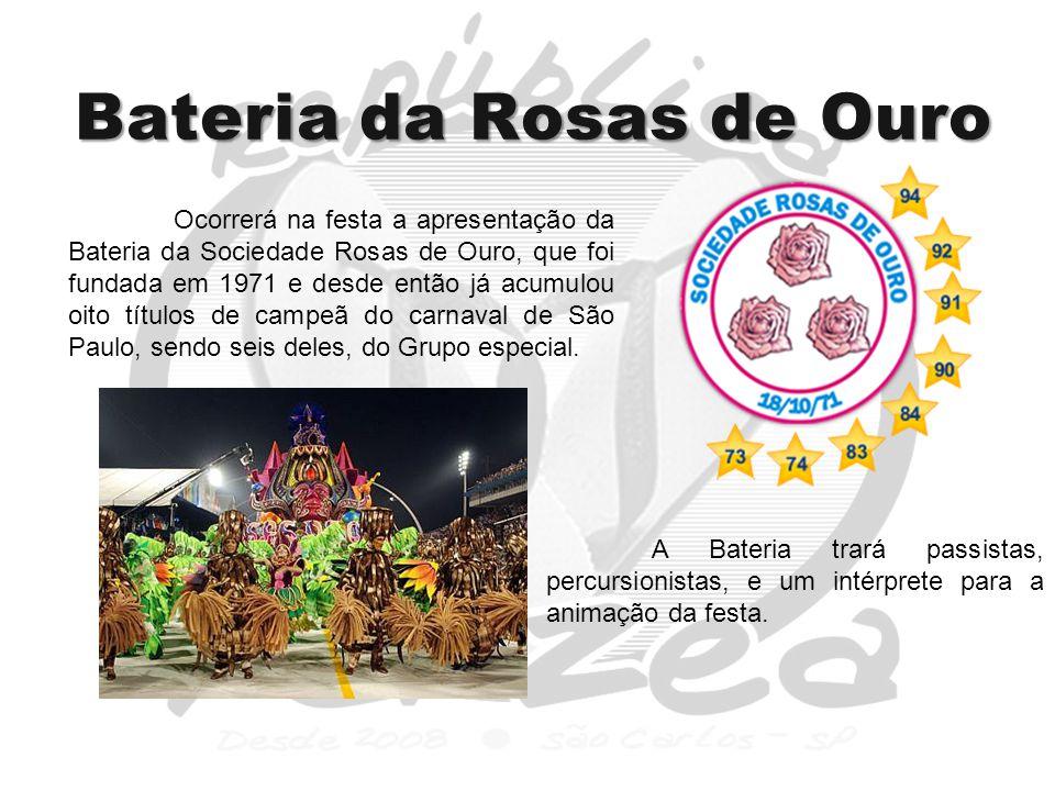 Bateria da Rosas de Ouro Ocorrerá na festa a apresentação da Bateria da Sociedade Rosas de Ouro, que foi fundada em 1971 e desde então já acumulou oito títulos de campeã do carnaval de São Paulo, sendo seis deles, do Grupo especial.