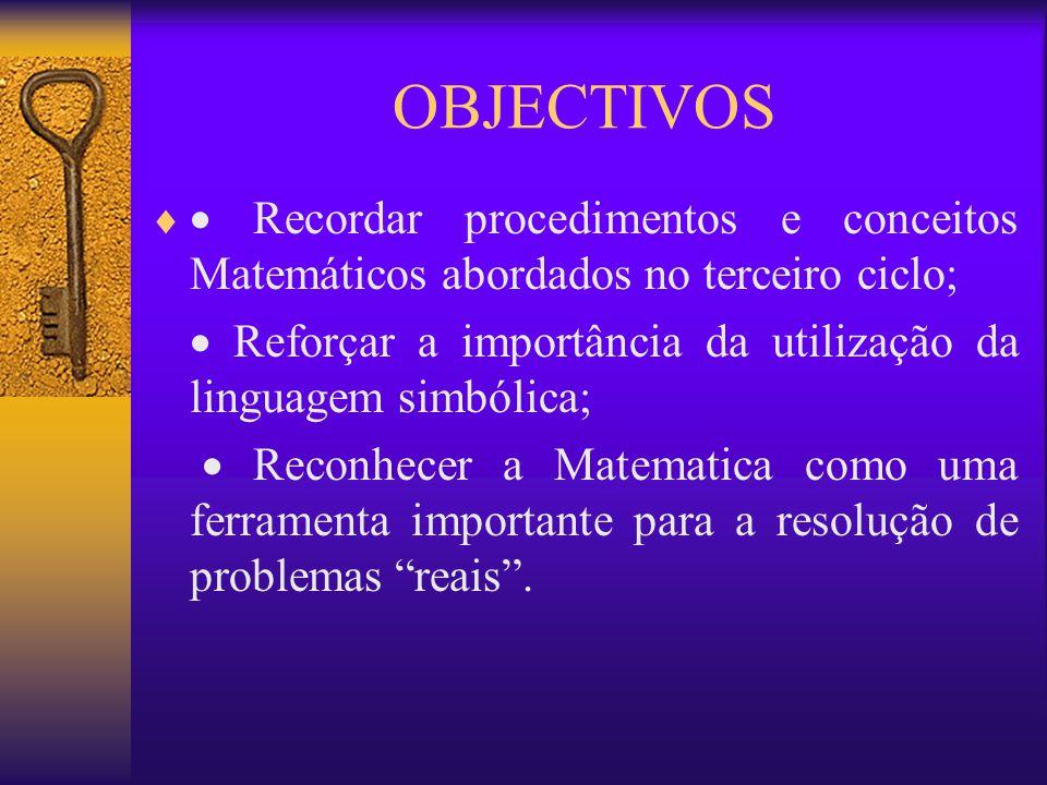 OBJECTIVOS   Recordar procedimentos e conceitos Matemáticos abordados no terceiro ciclo;  Reforçar a importância da utilização da linguagem simbóli