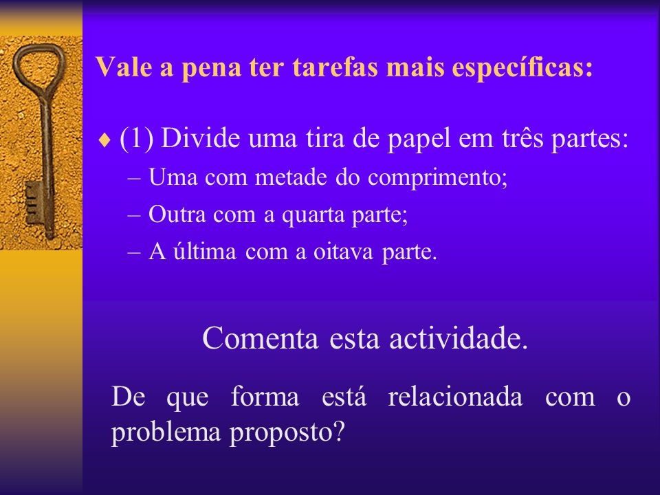 Vale a pena ter tarefas mais específicas:  (1) Divide uma tira de papel em três partes: –Uma com metade do comprimento; –Outra com a quarta parte; –A