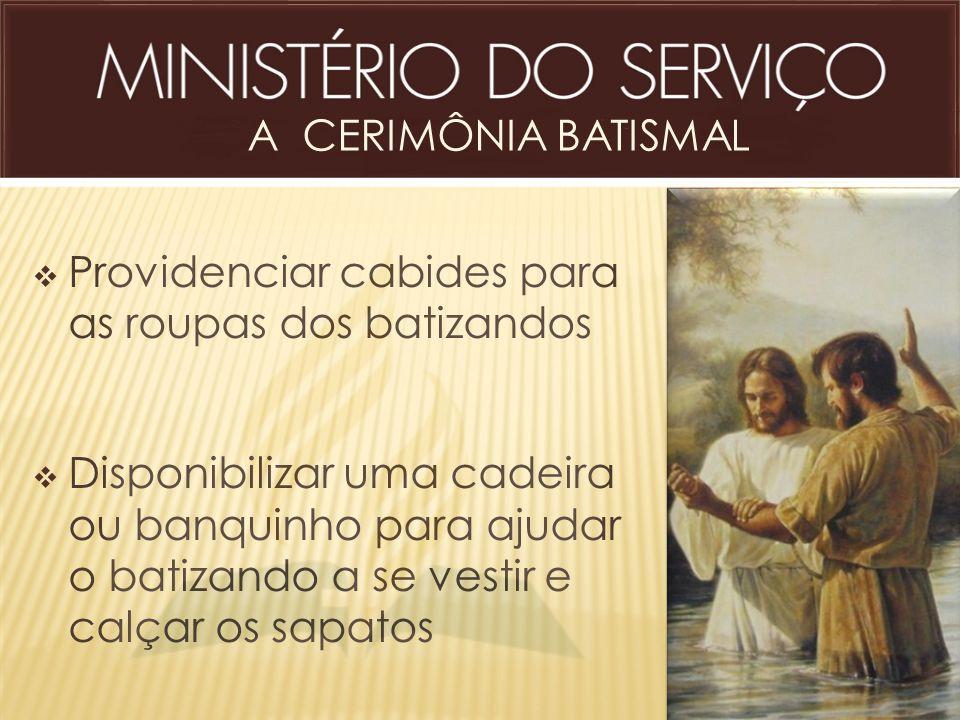 A CERIMÔNIA BATISMAL  Providenciar cabides para as roupas dos batizandos  Disponibilizar uma cadeira ou banquinho para ajudar o batizando a se vesti