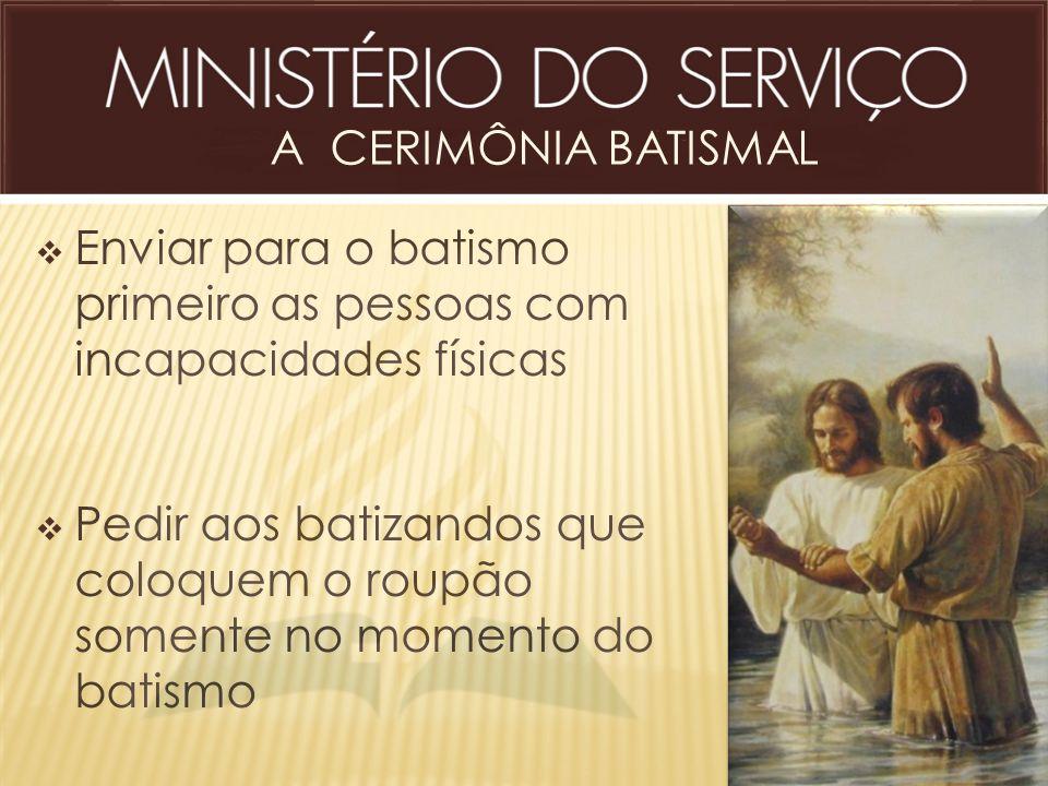 A CERIMÔNIA BATISMAL  Enviar para o batismo primeiro as pessoas com incapacidades físicas  Pedir aos batizandos que coloquem o roupão somente no mom