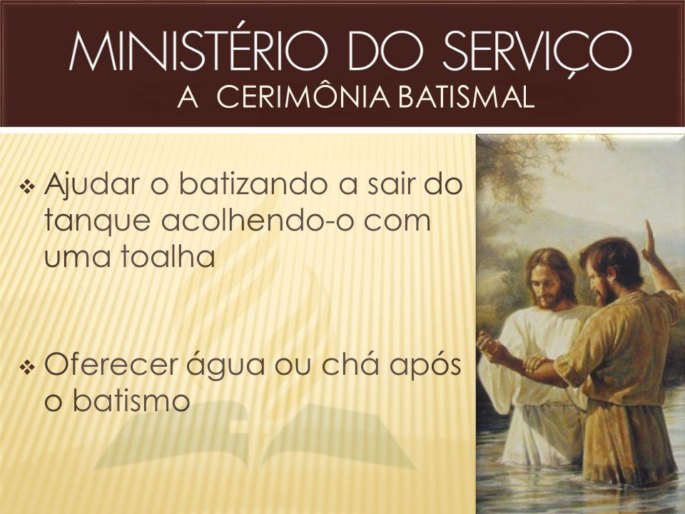 A CERIMÔNIA BATISMAL  Ajudar o batizando a sair do tanque acolhendo-o com uma toalha  Oferecer água ou chá após o batismo