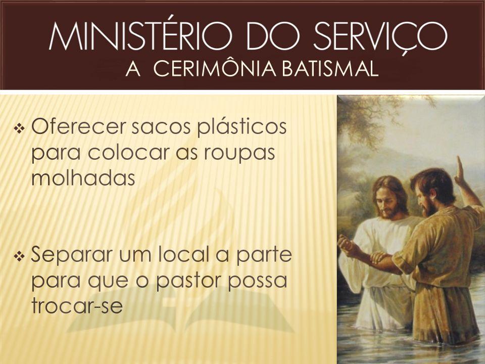 A CERIMÔNIA BATISMAL  Oferecer sacos plásticos para colocar as roupas molhadas  Separar um local a parte para que o pastor possa trocar-se