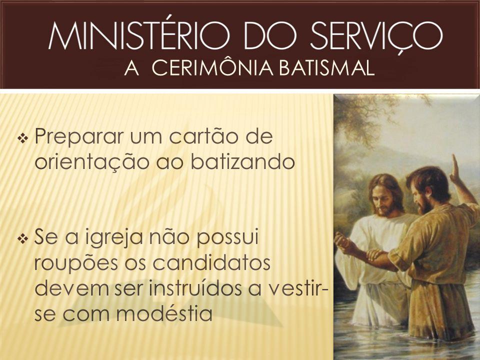  Preparar um cartão de orientação ao batizando  Se a igreja não possui roupões os candidatos devem ser instruídos a vestir- se com modéstia