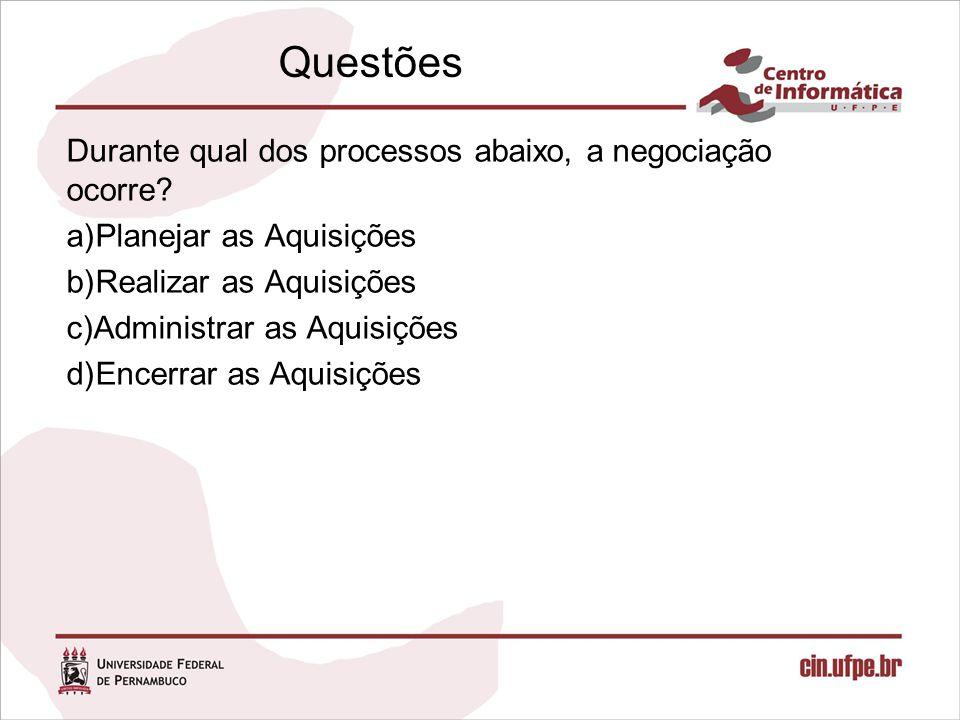 Durante qual dos processos abaixo, a negociação ocorre? a)Planejar as Aquisições b)Realizar as Aquisições c)Administrar as Aquisições d)Encerrar as Aq