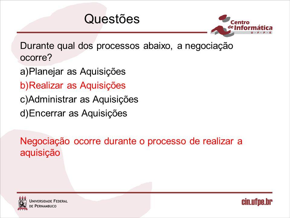 Questões Durante qual dos processos abaixo, a negociação ocorre? a)Planejar as Aquisições b)Realizar as Aquisições c)Administrar as Aquisições d)Encer