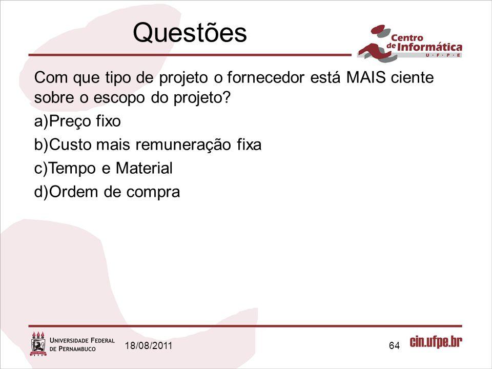Questões 18/08/201164 Com que tipo de projeto o fornecedor está MAIS ciente sobre o escopo do projeto? a)Preço fixo b)Custo mais remuneração fixa c)Te