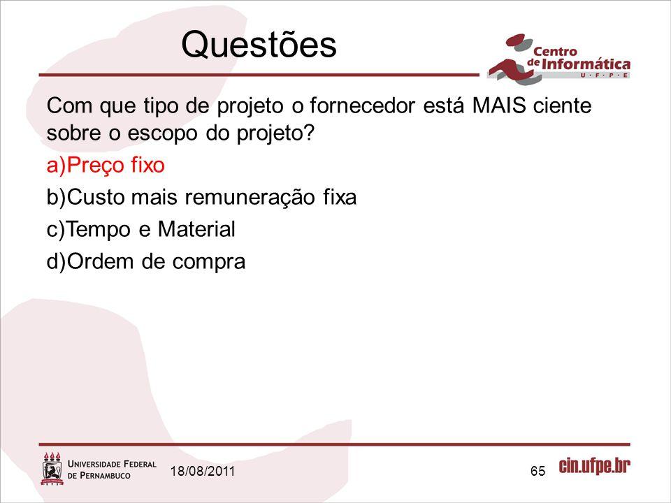 Questões 18/08/201165 Com que tipo de projeto o fornecedor está MAIS ciente sobre o escopo do projeto? a)Preço fixo b)Custo mais remuneração fixa c)Te