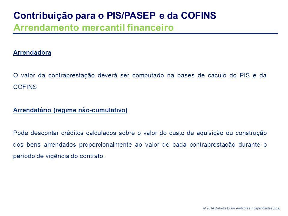 © 2014 Deloitte Brasil Auditores Independentes Ltda. Contribuição para o PIS/PASEP e da COFINS Arrendamento mercantil financeiro Arrendadora O valor d
