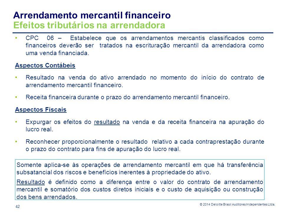 © 2014 Deloitte Brasil Auditores Independentes Ltda. Arrendamento mercantil financeiro Efeitos tributários na arrendadora 42 CPC 06 – Estabelece que o