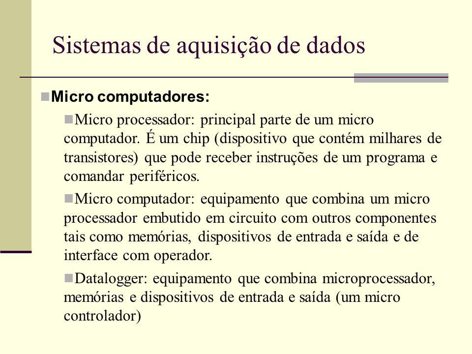 Sistemas de aquisição de dados Micro computadores: Micro processador: principal parte de um micro computador. É um chip (dispositivo que contém milhar