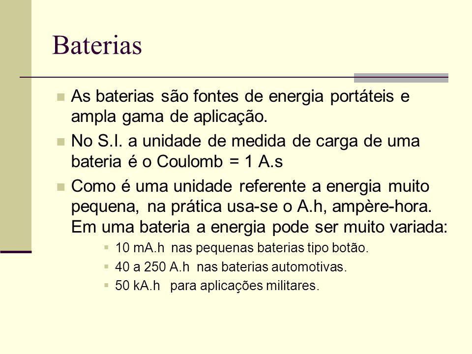 Baterias As baterias são fontes de energia portáteis e ampla gama de aplicação. No S.I. a unidade de medida de carga de uma bateria é o Coulomb = 1 A.