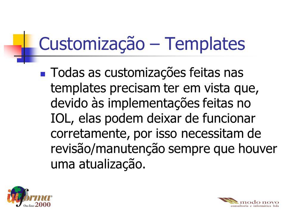 Customização – Templates Todas as customizações feitas nas templates precisam ter em vista que, devido às implementações feitas no IOL, elas podem dei