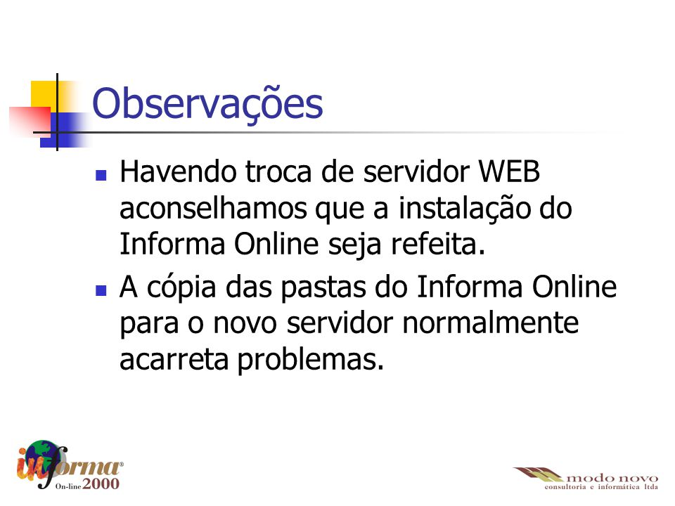 Observações Havendo troca de servidor WEB aconselhamos que a instalação do Informa Online seja refeita. A cópia das pastas do Informa Online para o no