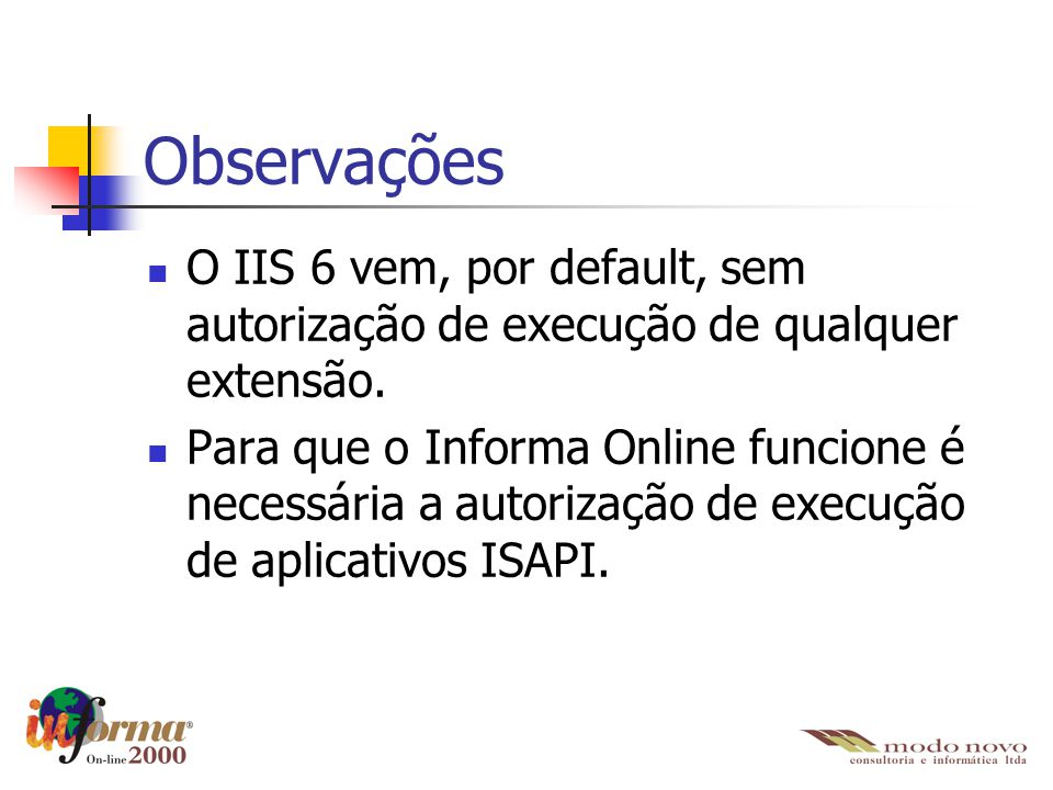 Observações O IIS 6 vem, por default, sem autorização de execução de qualquer extensão. Para que o Informa Online funcione é necessária a autorização