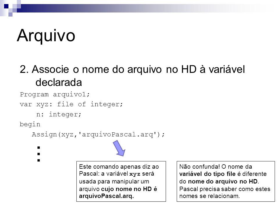 Arquivo 2. Associe o nome do arquivo no HD à variável declarada Program arquivo1; var xyz: file of integer; n: integer; begin Assign(xyz,'arquivoPasca