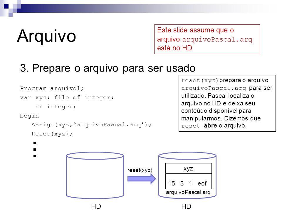 Arquivo 3. Prepare o arquivo para ser usado Program arquivo1; var xyz: file of integer; n: integer; begin Assign(xyz,'arquivoPascal.arq'); Reset(xyz);